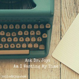 Ask Dr. Joy:  Am I Wasting My Time?